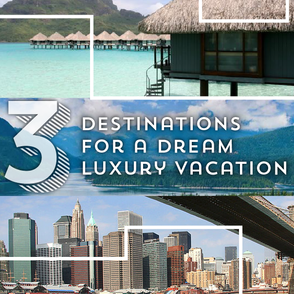 Three Destinations for a Dream Luxury Vacation